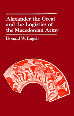 Alexander the Great and the Logistics of the Macedonian Army By Engels, Donald W.